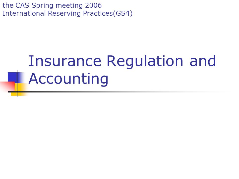 the CAS Spring meeting 2006 International Reserving Practices(GS4) Insurance Regulation and Accounting