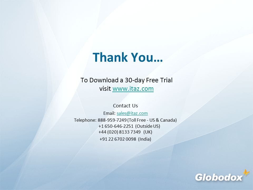 Thank You… To Download a 30-day Free Trial visit www.itaz.comwww.itaz.com Contact Us Email: sales@itaz.comsales@itaz.com Telephone: 888-959-7249 (Toll Free - US & Canada) +1 650-646-2251 (Outside US) +44 (020) 8133 7349 (UK) +91 22 6702 0098 (India)