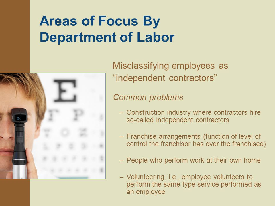 Areas of Focus By Department of Labor Misclassifying employees as independent contractors Common problems –Construction industry where contractors hire so-called independent contractors –Franchise arrangements (function of level of control the franchisor has over the franchisee) –People who perform work at their own home –Volunteering, i.e., employee volunteers to perform the same type service performed as an employee