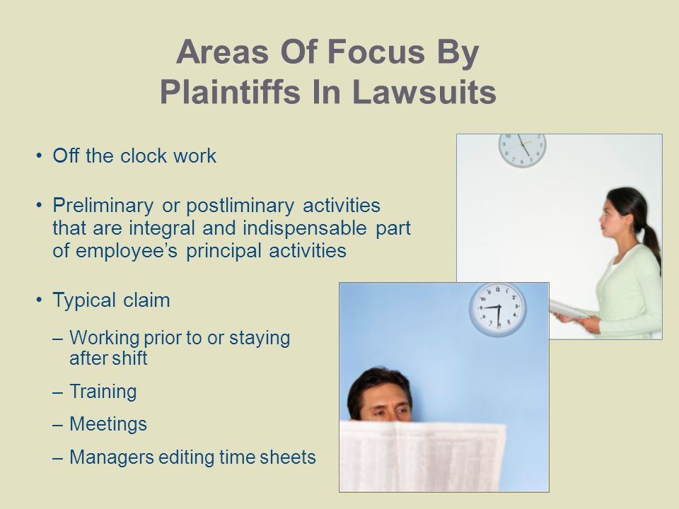 Areas Of Focus By Plaintiffs In Lawsuits Off the clock work Preliminary or postliminary activities that are integral and indispensable part of employee's principal activities Typical claim –Working prior to or staying after shift –Training –Meetings –Managers editing time sheets
