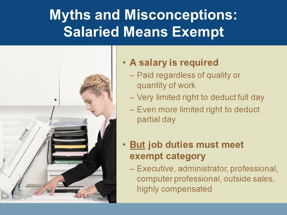 A salary is required –Paid regardless of quality or quantity of work –Very limited right to deduct full day –Even more limited right to deduct partial day But job duties must meet exempt category –Executive, administrator, professional, computer professional, outside sales, highly compensated Myths and Misconceptions: Salaried Means Exempt