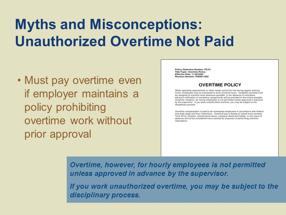 Myths and Misconceptions: Unauthorized Overtime Not Paid Overtime, however, for hourly employees is not permitted unless approved in advance by the supervisor.