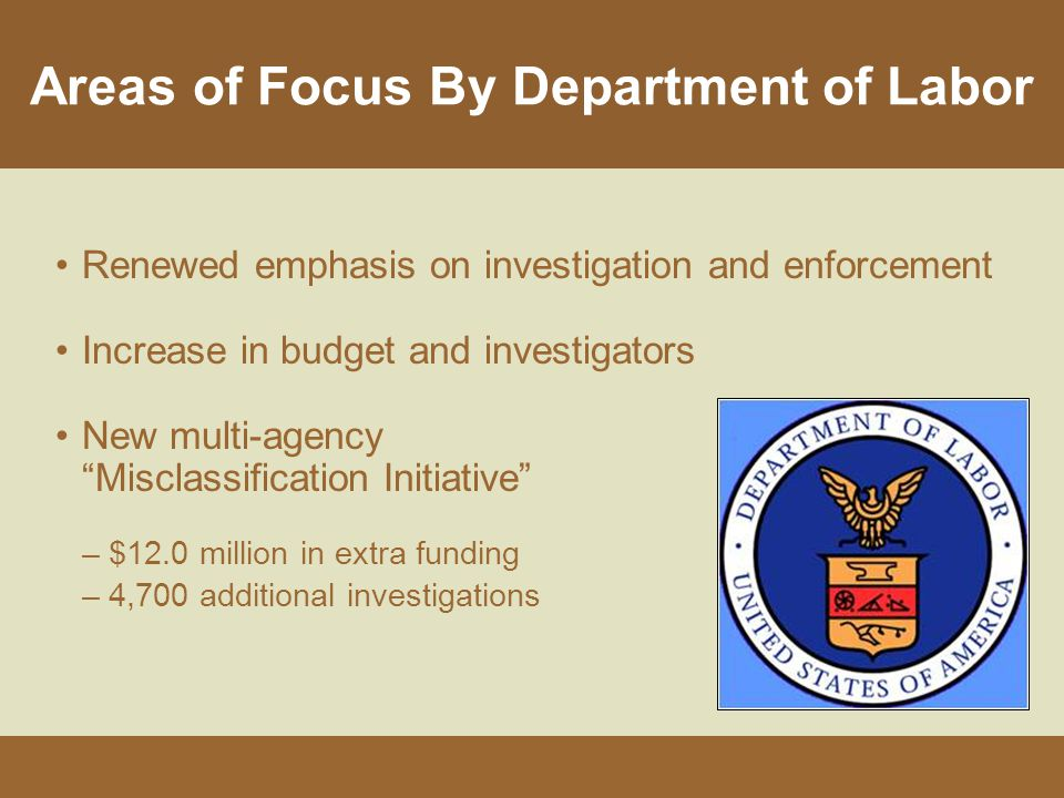 Areas of Focus By Department of Labor Renewed emphasis on investigation and enforcement Increase in budget and investigators New multi-agency Misclassification Initiative –$12.0 million in extra funding –4,700 additional investigations