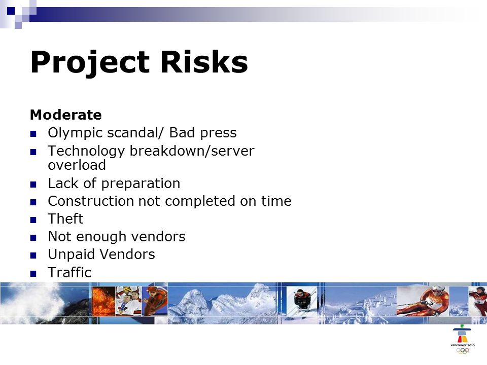 Project Risks Moderate Olympic scandal/ Bad press Technology breakdown/server overload Lack of preparation Construction not completed on time Theft Not enough vendors Unpaid Vendors Traffic