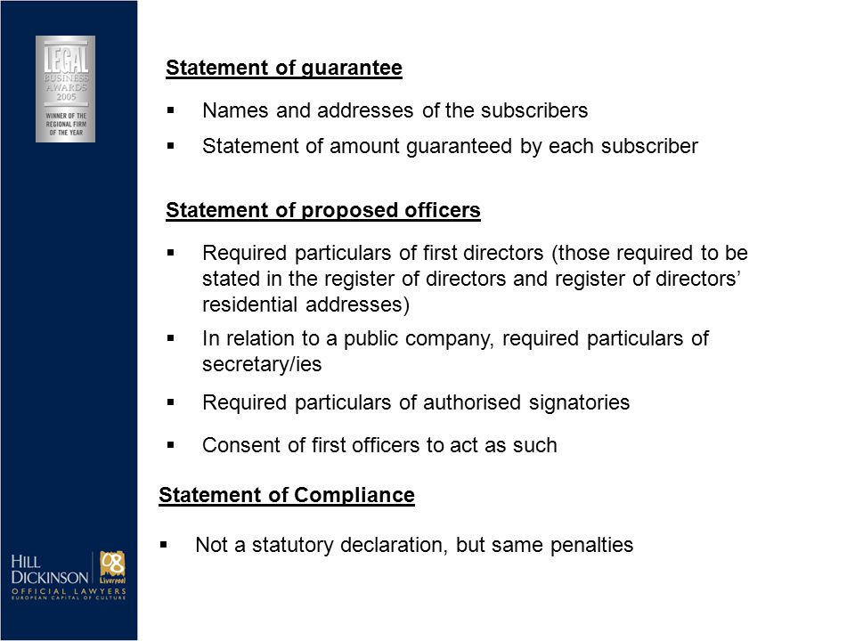  Statement of amount guaranteed by each subscriber Statement of proposed officers  Required particulars of first directors (those required to be stated in the register of directors and register of directors' residential addresses)  In relation to a public company, required particulars of secretary/ies  Required particulars of authorised signatories  Consent of first officers to act as such Statement of guarantee  Names and addresses of the subscribers Statement of Compliance  Not a statutory declaration, but same penalties