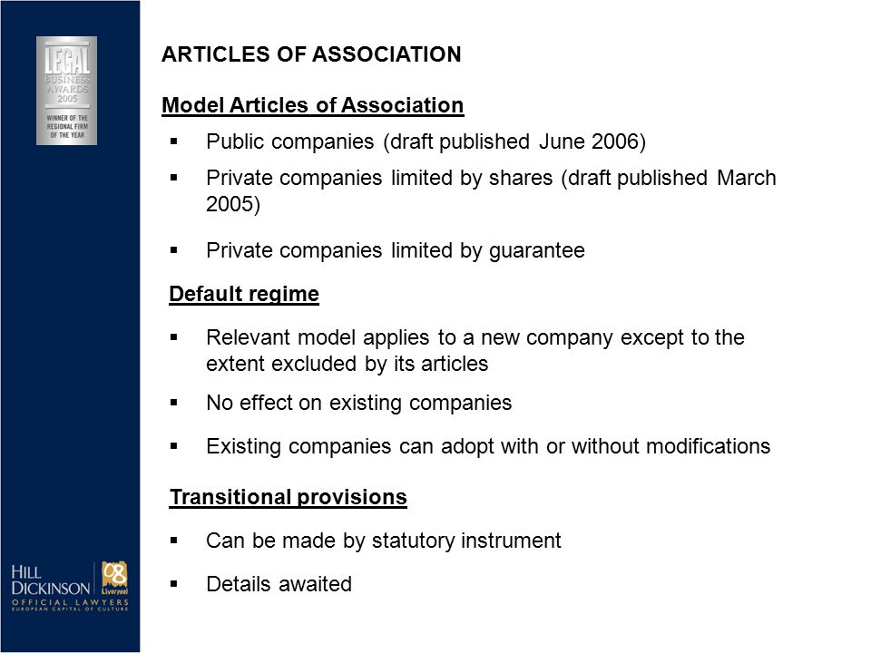  Public companies (draft published June 2006)  Private companies limited by shares (draft published March 2005)  Private companies limited by guarantee Default regime  Relevant model applies to a new company except to the extent excluded by its articles  No effect on existing companies ARTICLES OF ASSOCIATION Model Articles of Association  Existing companies can adopt with or without modifications Transitional provisions  Can be made by statutory instrument  Details awaited
