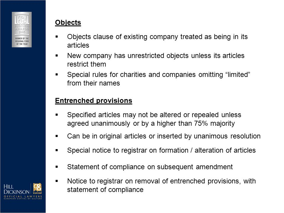  New company has unrestricted objects unless its articles restrict them  Special rules for charities and companies omitting limited from their names Entrenched provisions  Specified articles may not be altered or repealed unless agreed unanimously or by a higher than 75% majority  Can be in original articles or inserted by unanimous resolution  Special notice to registrar on formation / alteration of articles Objects  Objects clause of existing company treated as being in its articles  Statement of compliance on subsequent amendment  Notice to registrar on removal of entrenched provisions, with statement of compliance