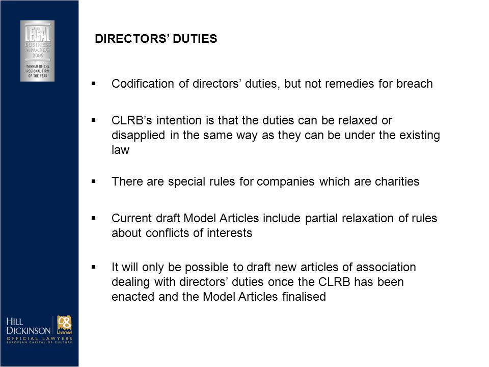  CLRB's intention is that the duties can be relaxed or disapplied in the same way as they can be under the existing law  There are special rules for companies which are charities  Current draft Model Articles include partial relaxation of rules about conflicts of interests  It will only be possible to draft new articles of association dealing with directors' duties once the CLRB has been enacted and the Model Articles finalised DIRECTORS' DUTIES  Codification of directors' duties, but not remedies for breach