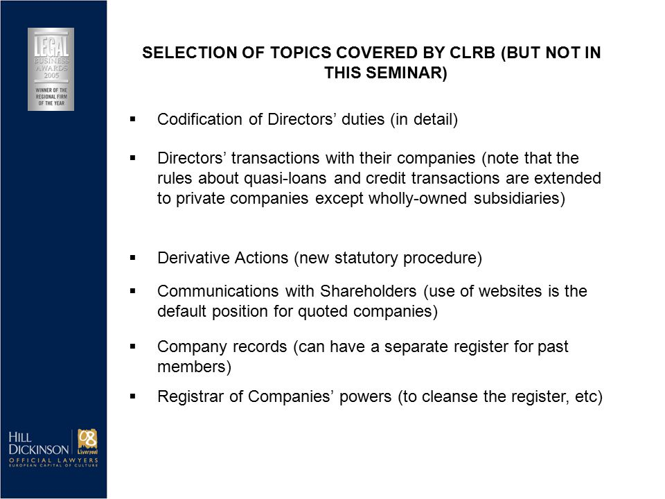  Directors' transactions with their companies (note that the rules about quasi-loans and credit transactions are extended to private companies except wholly-owned subsidiaries)  Derivative Actions (new statutory procedure)  Communications with Shareholders (use of websites is the default position for quoted companies)  Company records (can have a separate register for past members)  Registrar of Companies' powers (to cleanse the register, etc) SELECTION OF TOPICS COVERED BY CLRB (BUT NOT IN THIS SEMINAR)  Codification of Directors' duties (in detail)