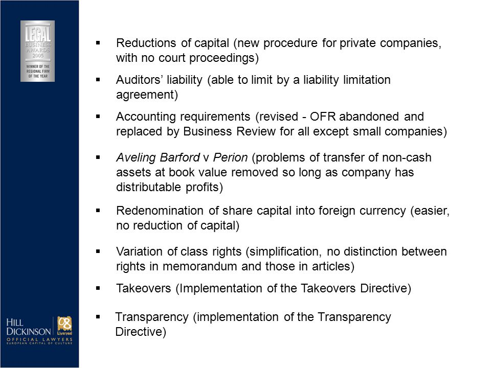  Accounting requirements (revised - OFR abandoned and replaced by Business Review for all except small companies)  Aveling Barford v Perion (problems of transfer of non-cash assets at book value removed so long as company has distributable profits)  Redenomination of share capital into foreign currency (easier, no reduction of capital)  Variation of class rights (simplification, no distinction between rights in memorandum and those in articles)  Takeovers (Implementation of the Takeovers Directive)  Reductions of capital (new procedure for private companies, with no court proceedings)  Auditors' liability (able to limit by a liability limitation agreement)  Transparency (implementation of the Transparency Directive)