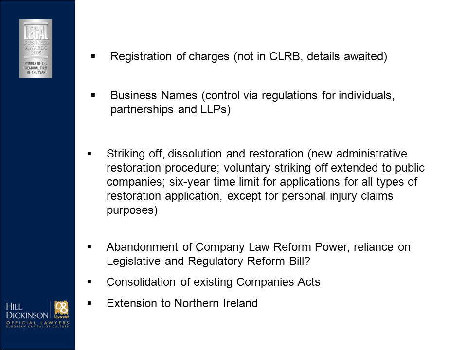 Striking off, dissolution and restoration (new administrative restoration procedure; voluntary striking off extended to public companies; six-year time limit for applications for all types of restoration application, except for personal injury claims purposes)  Abandonment of Company Law Reform Power, reliance on Legislative and Regulatory Reform Bill.