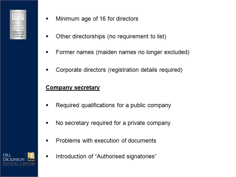  Former names (maiden names no longer excluded)  Corporate directors (registration details required) Company secretary  Required qualifications for a public company  No secretary required for a private company  Minimum age of 16 for directors  Other directorships (no requirement to list)  Introduction of Authorised signatories  Problems with execution of documents