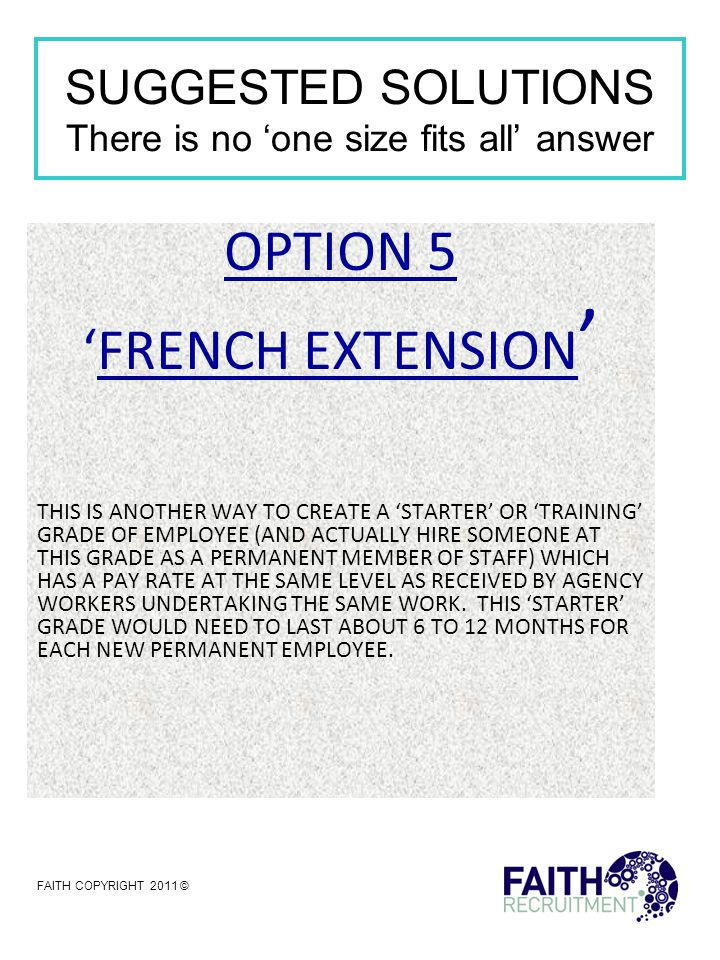 SUGGESTED SOLUTIONS There is no 'one size fits all' answer OPTION 5 'FRENCH EXTENSION ' THIS IS ANOTHER WAY TO CREATE A 'STARTER' OR 'TRAINING' GRADE OF EMPLOYEE (AND ACTUALLY HIRE SOMEONE AT THIS GRADE AS A PERMANENT MEMBER OF STAFF) WHICH HAS A PAY RATE AT THE SAME LEVEL AS RECEIVED BY AGENCY WORKERS UNDERTAKING THE SAME WORK.