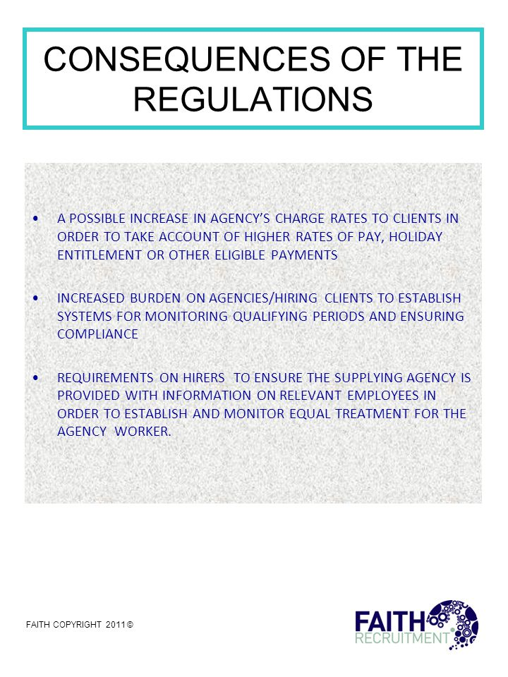 CONSEQUENCES OF THE REGULATIONS A POSSIBLE INCREASE IN AGENCY'S CHARGE RATES TO CLIENTS IN ORDER TO TAKE ACCOUNT OF HIGHER RATES OF PAY, HOLIDAY ENTITLEMENT OR OTHER ELIGIBLE PAYMENTS INCREASED BURDEN ON AGENCIES/HIRING CLIENTS TO ESTABLISH SYSTEMS FOR MONITORING QUALIFYING PERIODS AND ENSURING COMPLIANCE REQUIREMENTS ON HIRERS TO ENSURE THE SUPPLYING AGENCY IS PROVIDED WITH INFORMATION ON RELEVANT EMPLOYEES IN ORDER TO ESTABLISH AND MONITOR EQUAL TREATMENT FOR THE AGENCY WORKER.