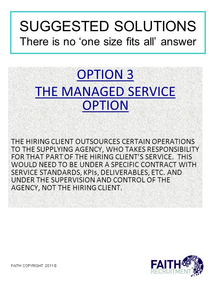 SUGGESTED SOLUTIONS There is no 'one size fits all' answer OPTION 4 'SWEDISH DEROGATION' REGULATION 10 OF THE AGENCY WORKERS DIRECTIVE THE AGENCY TRANSFERS ITS AGENCY WORKERS TO A PERMANENT CONTRACT OF EMPLOYMENT WHICH THEN REMOVES THE RIGHT OF AGENCY WORKERS TO BE GIVEN EQUAL PAY AFTER 12 WEEKS IN AN ASSIGNMENT IN RETURN FOR CONTINUITY OF EMPLOYMENT.