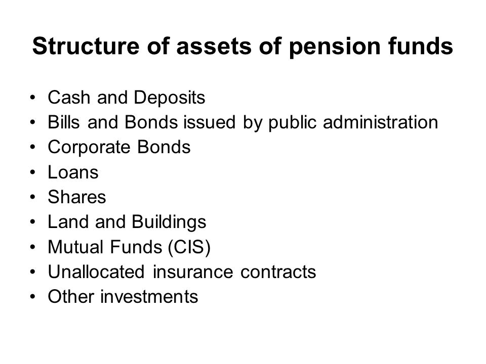 Structure of assets of pension funds Cash and Deposits Bills and Bonds issued by public administration Corporate Bonds Loans Shares Land and Buildings Mutual Funds (CIS) Unallocated insurance contracts Other investments