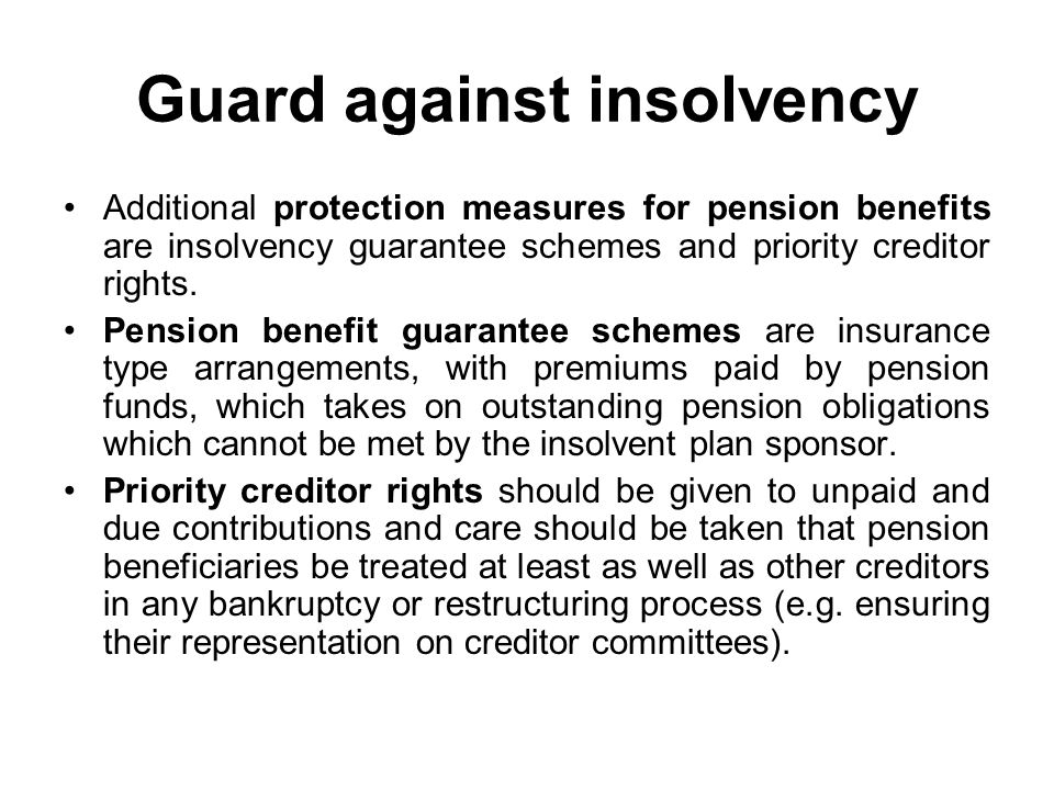Guard against insolvency Additional protection measures for pension benefits are insolvency guarantee schemes and priority creditor rights.