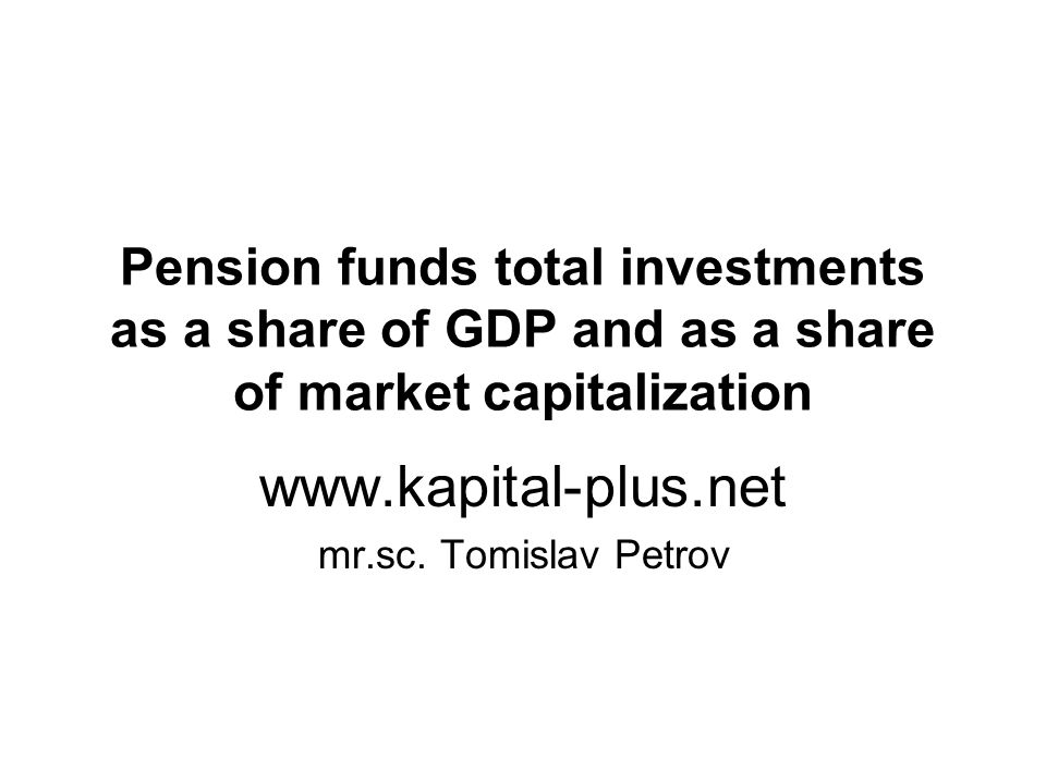 Pension funds total investments as a share of GDP and as a share of market capitalization www.kapital-plus.net mr.sc.