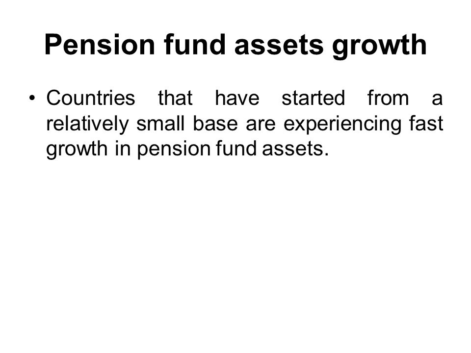 Pension fund assets growth Countries that have started from a relatively small base are experiencing fast growth in pension fund assets.