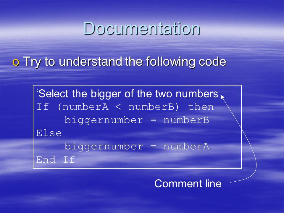 Documentation oTry to understand the following code 'Select the bigger of the two numbers If (numberA < numberB) then biggernumber = numberB Else biggernumber = numberA End If Comment line