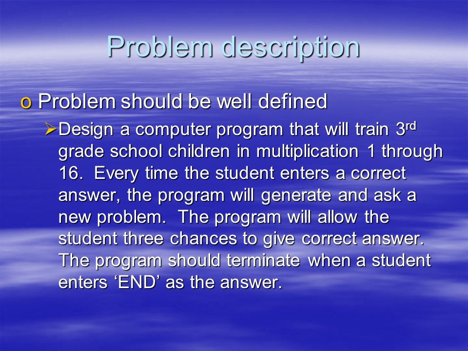Problem description oProblem should be well defined  Design a computer program that will train 3 rd grade school children in multiplication 1 through 16.