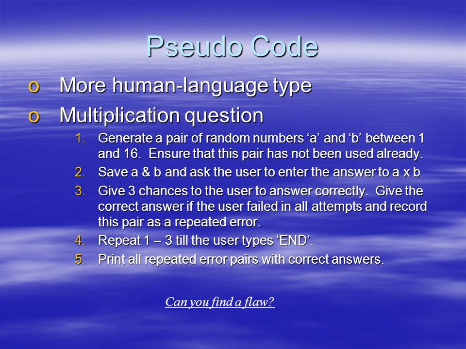 Pseudo Code oMore human-language type oMultiplication question 1.Generate a pair of random numbers 'a' and 'b' between 1 and 16.