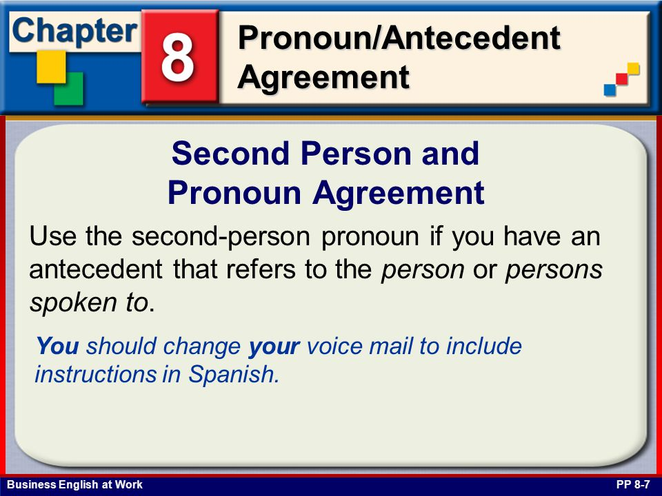 Business English at Work Pronoun/Antecedent Agreement Second Person and Pronoun Agreement PP 8-7 Use the second-person pronoun if you have an antecedent that refers to the person or persons spoken to.