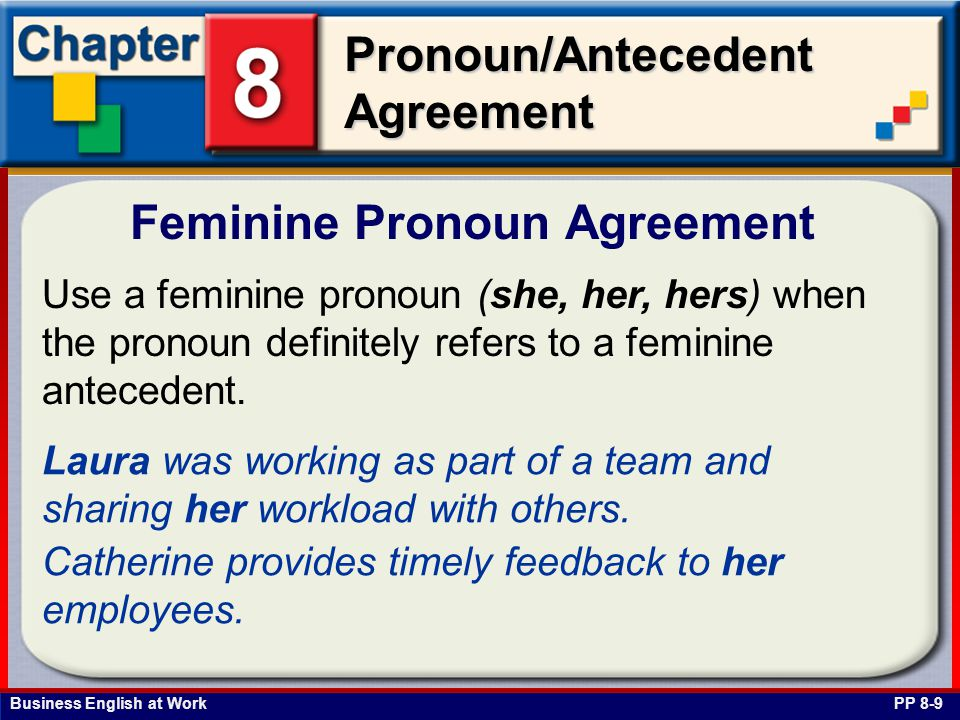 Business English at Work Pronoun/Antecedent Agreement Feminine Pronoun Agreement PP 8-9 Use a feminine pronoun (she, her, hers) when the pronoun definitely refers to a feminine antecedent.