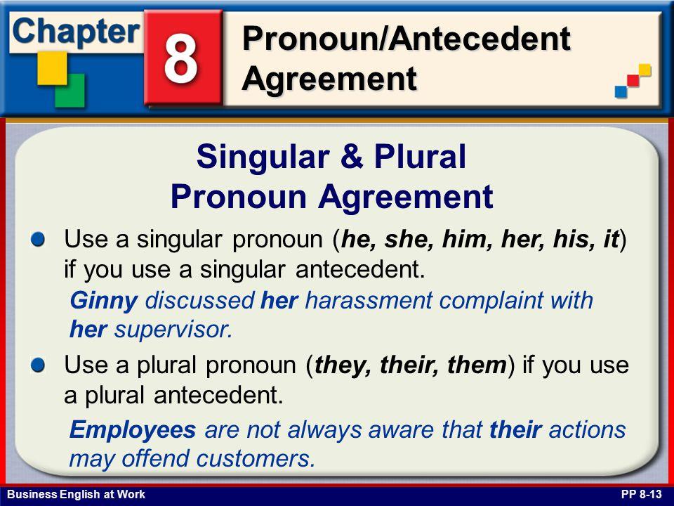 Business English at Work Pronoun/Antecedent Agreement Singular & Plural Pronoun Agreement PP 8-13 Use a singular pronoun (he, she, him, her, his, it) if you use a singular antecedent.