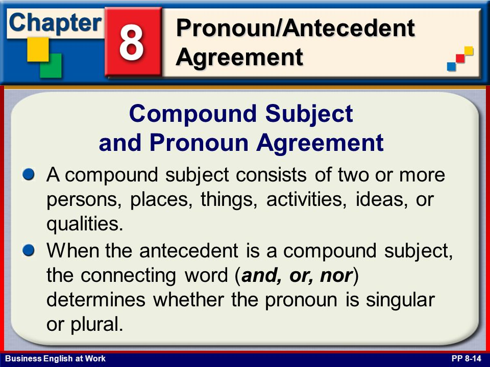 Business English at Work Pronoun/Antecedent Agreement Compound Subject and Pronoun Agreement PP 8-14 A compound subject consists of two or more persons, places, things, activities, ideas, or qualities.