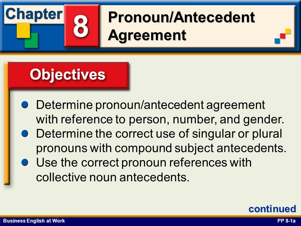 Business English at Work Pronoun/Antecedent Agreement Objectives Determine pronoun/antecedent agreement with reference to person, number, and gender.