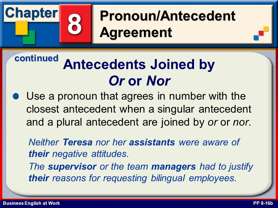 Business English at Work Pronoun/Antecedent Agreement Antecedents Joined by Or or Nor PP 8-16b Use a pronoun that agrees in number with the closest antecedent when a singular antecedent and a plural antecedent are joined by or or nor.