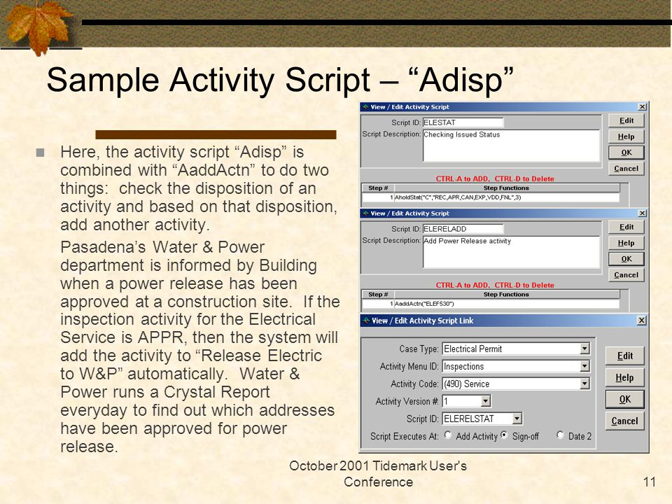 October 2001 Tidemark User s Conference11 Sample Activity Script – Adisp Here, the activity script Adisp is combined with AaddActn to do two things: check the disposition of an activity and based on that disposition, add another activity.