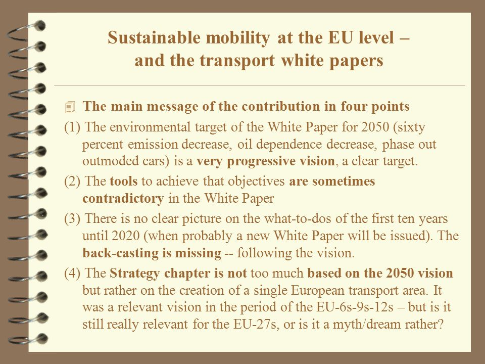 4 Environmental criteria and sustainability 4 Transport and sustainability 4 Sustainability in EU transport policies before 2010 4 The White Paper and its accompanying documents 4 Focus objectives: emission cuts and a uniform European network 4 Integrated approach: transport split by 3 distance ranges 4 3 scenarios versus goal structures: 3 strands, 10 goals 4 Strategy starts from uniformity policy goals subordinating to it any other goals 4 Conclusions Sustainable mobility at the EU level – and the transport white papers