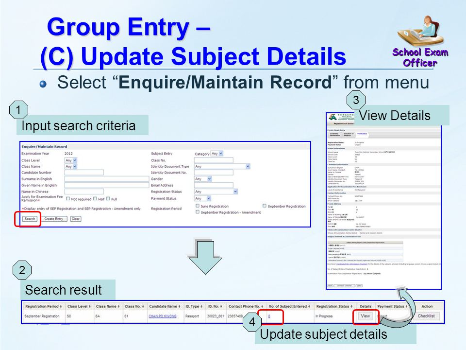 Group Entry – (C) Group Entry – (C) Update Subject Details Select Enquire/Maintain Record from menu Search result 2 Input search criteria 1 View Details 3 School Exam Officer Update subject details 4