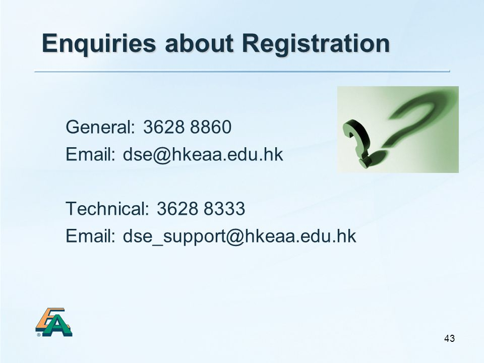43 General: 3628 8860 Email: dse@hkeaa.edu.hk Technical: 3628 8333 Email: dse_support@hkeaa.edu.hk Enquiries about Registration