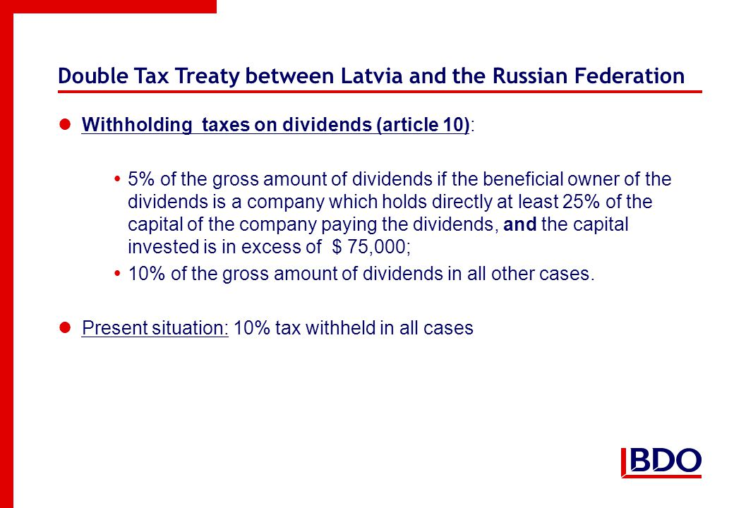 Double Tax Treaty between Latvia and the Russian Federation Withholding taxes on dividends (article 10):  5% of the gross amount of dividends if the beneficial owner of the dividends is a company which holds directly at least 25% of the capital of the company paying the dividends, and the capital invested is in excess of $ 75,000;  10% of the gross amount of dividends in all other cases.