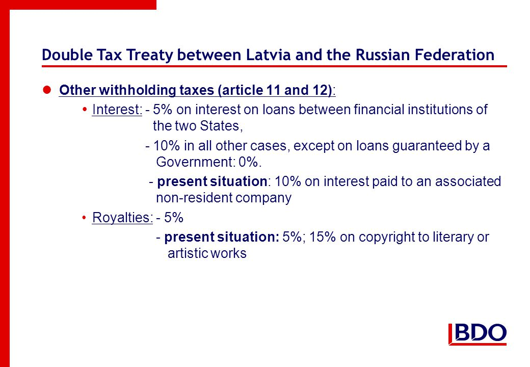 Double Tax Treaty between Latvia and the Russian Federation Other withholding taxes (article 11 and 12):  Interest: - 5% on interest on loans between financial institutions of the two States, - 10% in all other cases, except on loans guaranteed by a Government: 0%.