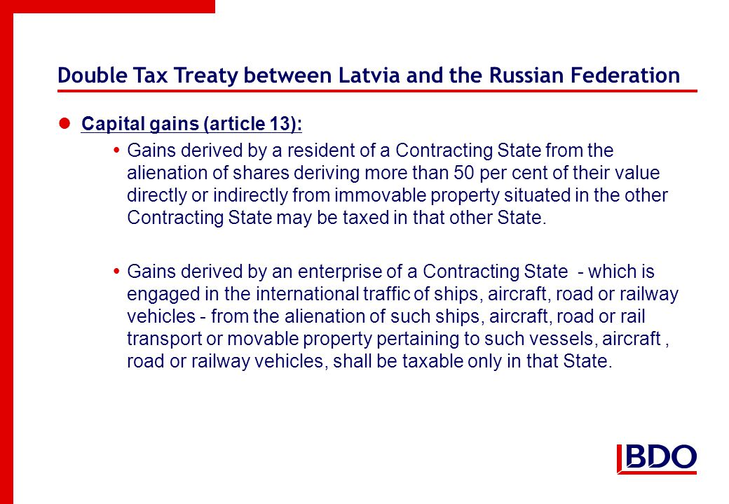 Double Tax Treaty between Latvia and the Russian Federation Capital gains (article 13):  Gains derived by a resident of a Contracting State from the alienation of shares deriving more than 50 per cent of their value directly or indirectly from immovable property situated in the other Contracting State may be taxed in that other State.