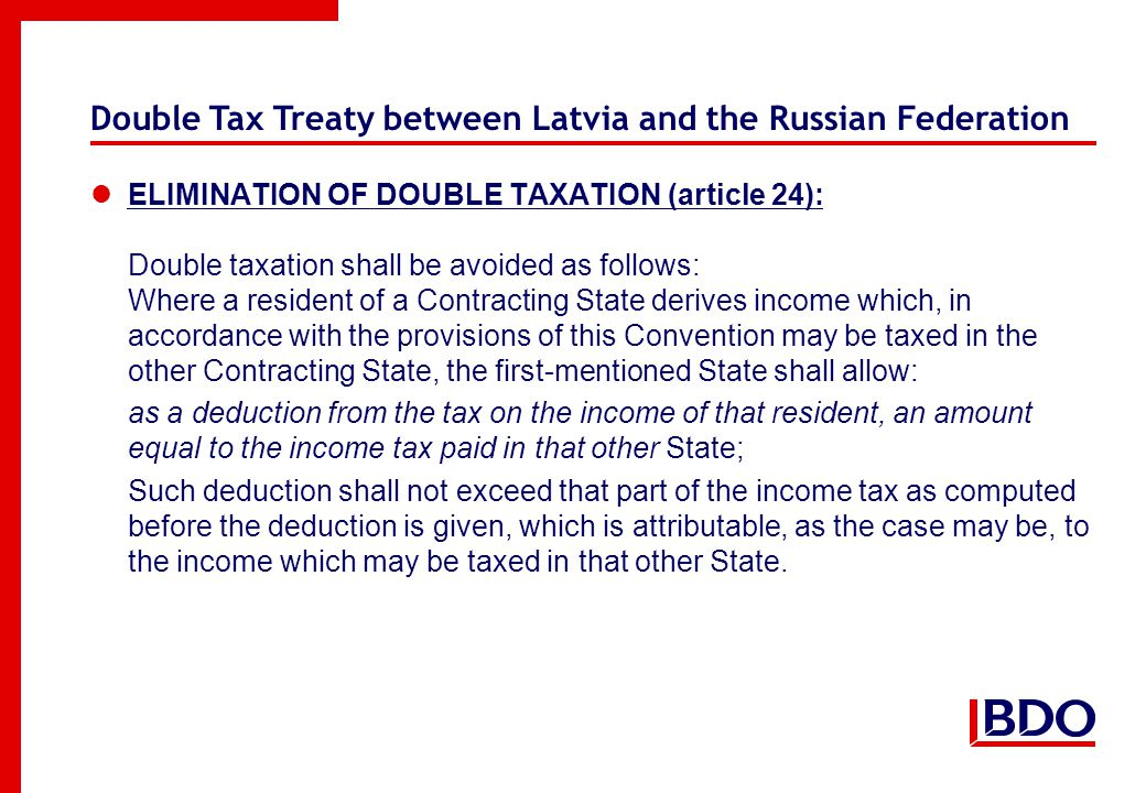 Double Tax Treaty between Latvia and the Russian Federation ELIMINATION OF DOUBLE TAXATION (article 24): Double taxation shall be avoided as follows: Where a resident of a Contracting State derives income which, in accordance with the provisions of this Convention may be taxed in the other Contracting State, the first-mentioned State shall allow: as a deduction from the tax on the income of that resident, an amount equal to the income tax paid in that other State; Such deduction shall not exceed that part of the income tax as computed before the deduction is given, which is attributable, as the case may be, to the income which may be taxed in that other State.