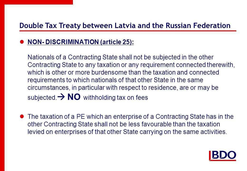 Double Tax Treaty between Latvia and the Russian Federation NON- DISCRIMINATION (article 25): Nationals of a Contracting State shall not be subjected in the other Contracting State to any taxation or any requirement connected therewith, which is other or more burdensome than the taxation and connected requirements to which nationals of that other State in the same circumstances, in particular with respect to residence, are or may be subjected.