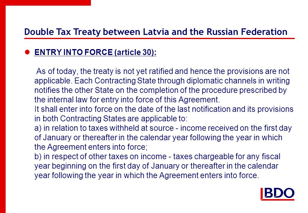 Double Tax Treaty between Latvia and the Russian Federation ENTRY INTO FORCE (article 30): As of today, the treaty is not yet ratified and hence the provisions are not applicable.