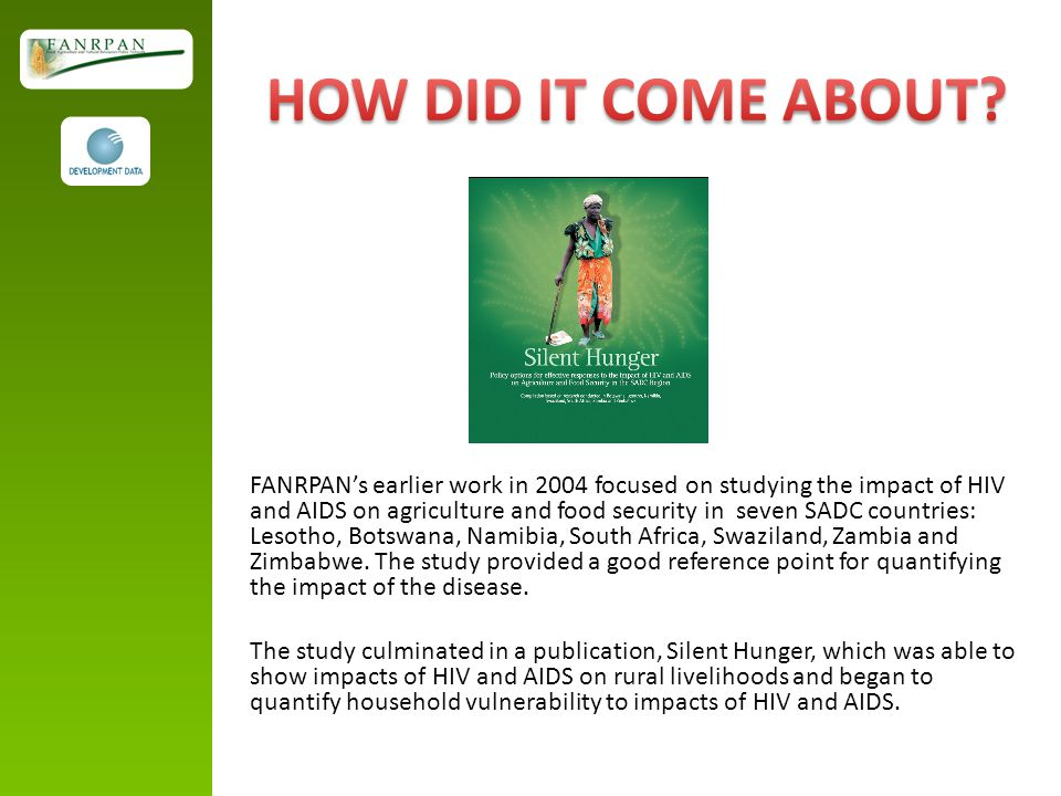 FANRPAN's earlier work in 2004 focused on studying the impact of HIV and AIDS on agriculture and food security in seven SADC countries: Lesotho, Botswana, Namibia, South Africa, Swaziland, Zambia and Zimbabwe.