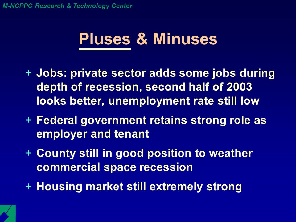 M-NCPPC Research & Technology Center Pluses & Minuses +Jobs: private sector adds some jobs during depth of recession, second half of 2003 looks better, unemployment rate still low +Federal government retains strong role as employer and tenant +County still in good position to weather commercial space recession +Housing market still extremely strong