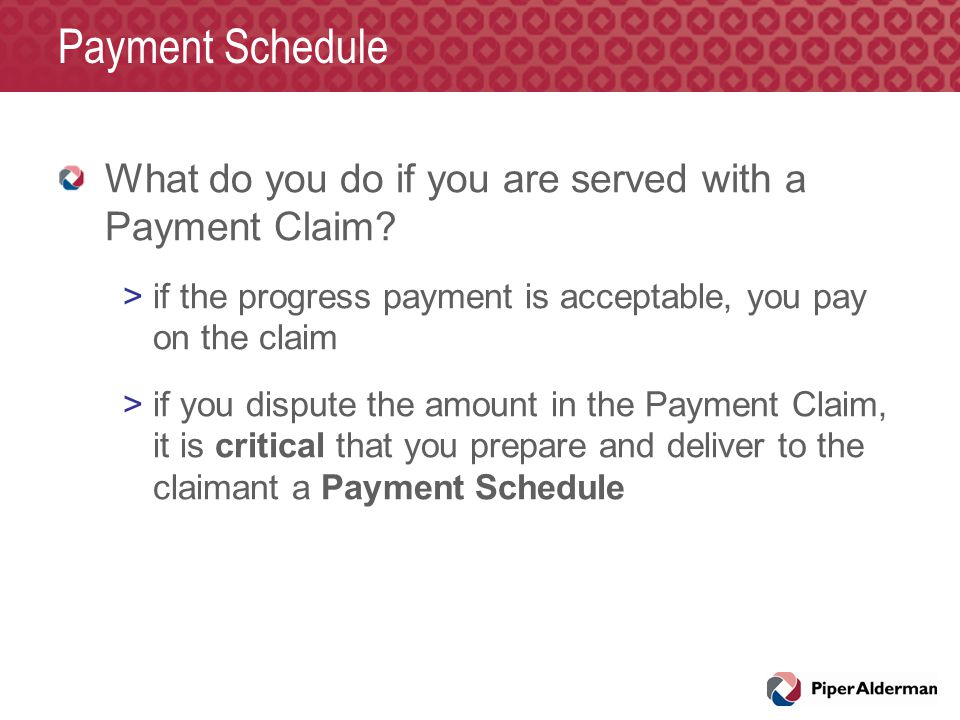 Payment Schedule What do you do if you are served with a Payment Claim? >if the progress payment is acceptable, you pay on the claim >if you dispute t