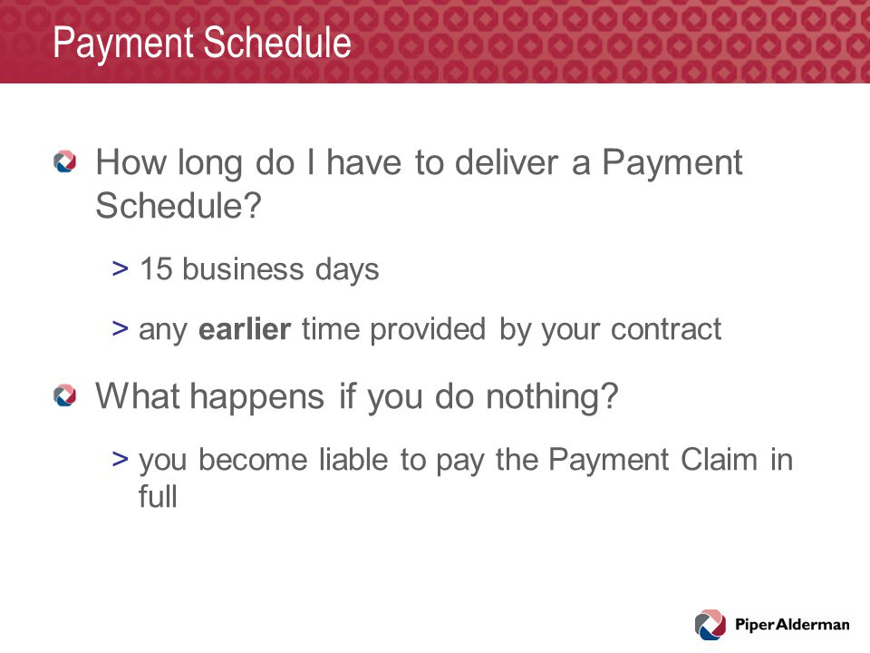 Payment Schedule How long do I have to deliver a Payment Schedule? >15 business days >any earlier time provided by your contract What happens if you d