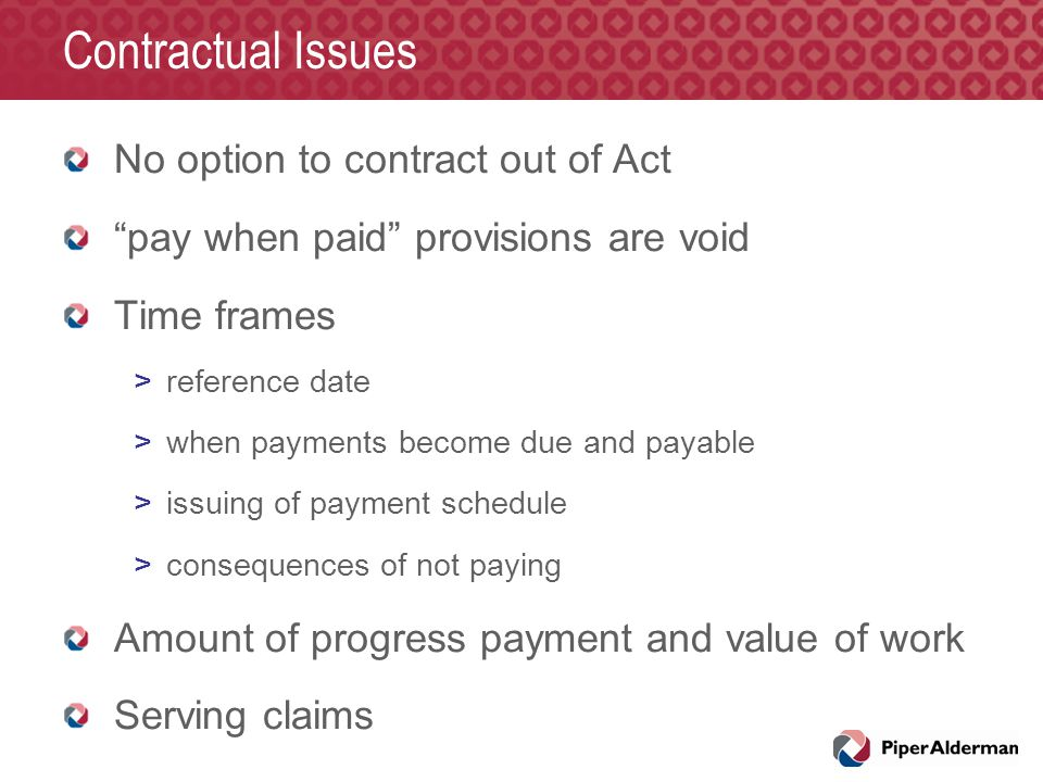 "Contractual Issues No option to contract out of Act ""pay when paid"" provisions are void Time frames >reference date >when payments become due and paya"