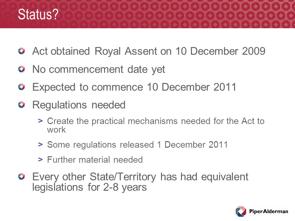 Status? Act obtained Royal Assent on 10 December 2009 No commencement date yet Expected to commence 10 December 2011 Regulations needed >Create the pr