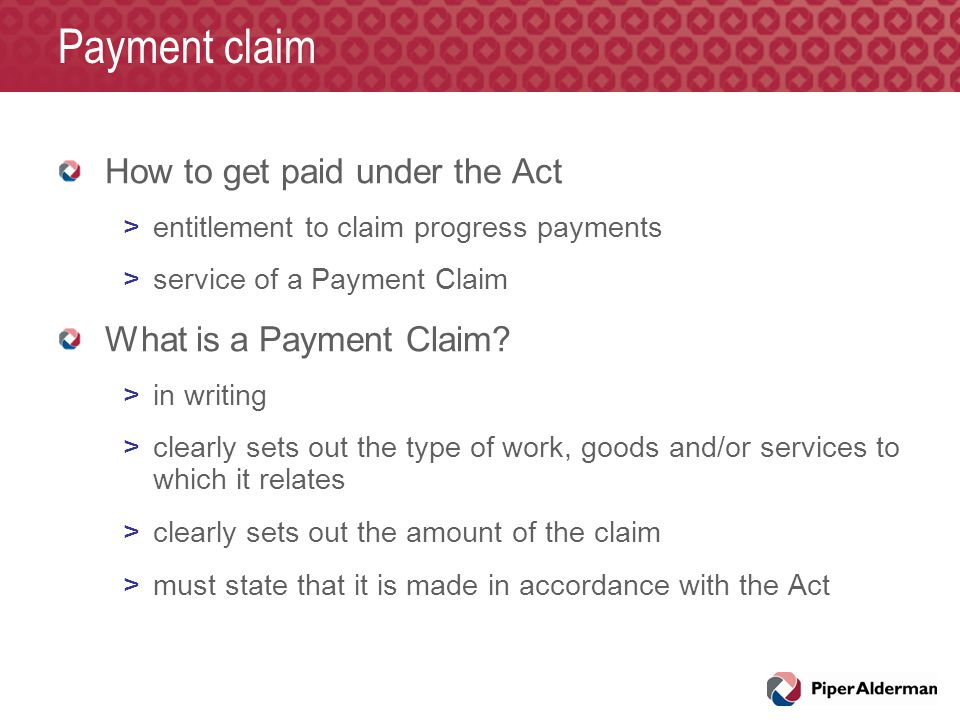 Payment claim How to get paid under the Act >entitlement to claim progress payments >service of a Payment Claim What is a Payment Claim? >in writing >