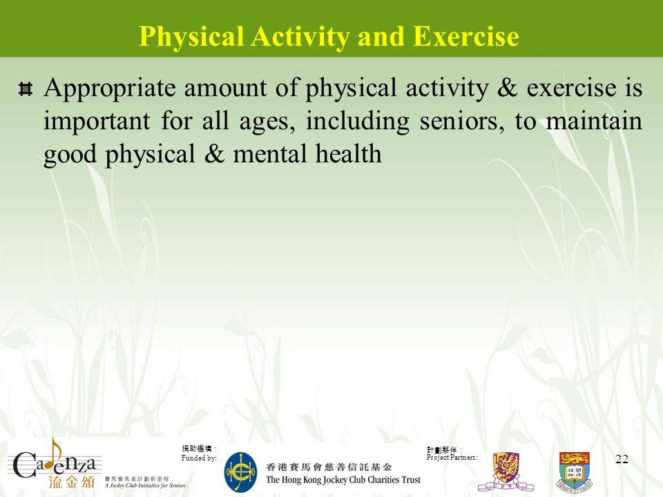捐助機構: Funded by: 計劃夥伴: Project Partners: 22 Physical Activity and Exercise Appropriate amount of physical activity & exercise is important for all ages, including seniors, to maintain good physical & mental health
